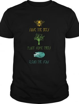 Plant Some TreesSave The BeesClean The Seas Nature shirt