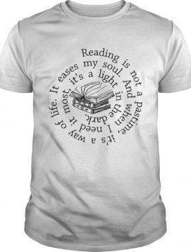 Reading is not a pastime its a way of life it eases my soul shirt