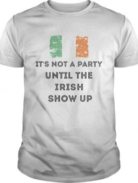 St Patricks Day Irish Its not a party until the Irish show up shirt