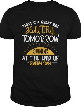 Theres A Great Big Beautiful Tomorrow Shining At The End of Every Day shirt