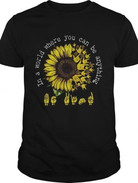 ASL Sunflower In a world where you can be anything shirt