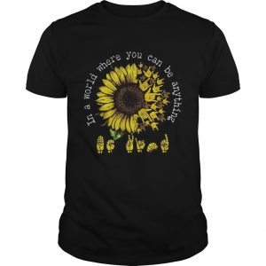 ASL Sunflower In a world where you can be anything  Unisex