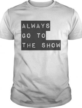 Always Go To The Show shirt