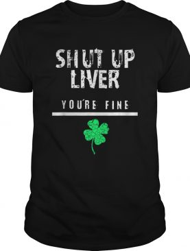 Awesome Shut Up Liver Funny St Patricks Day shirt
