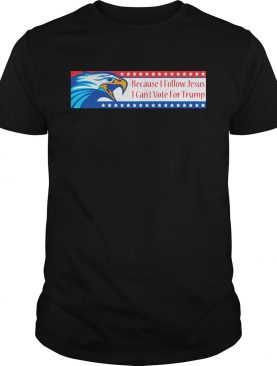 Because I Follow Jesus I Cant Vote For Trump shirt