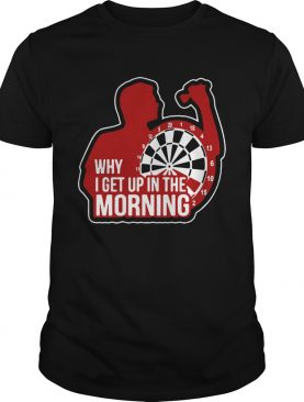Darts Why I Get Up In The Morning shirt