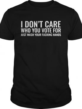 I Dont Care Who You Vote For Just Wash Your Fucking Hands shirt