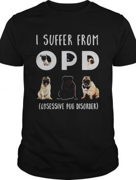 I suffer from opd obsessive pug disorder shirt