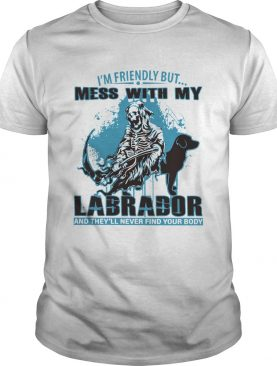 Im Friendly But Mess With My Labrador And Theyll Never Find Your Body shirt