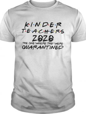 Kinder Teacher 2020 the one where they were quarantined shirt