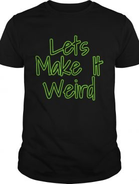 Lets Make It Weird shirt