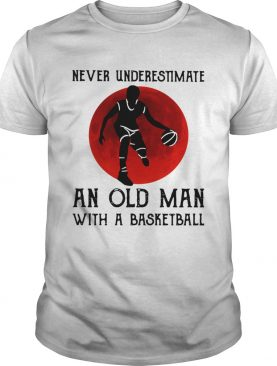 Never Underestimate An Old Man With A Basketball shirt