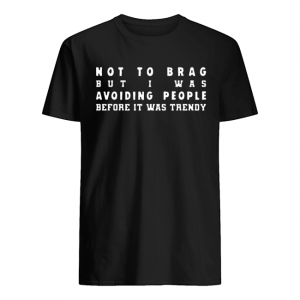 Not To Brag But I Was Avoiding People Before It Was Trendy  Classic Men's T-shirt