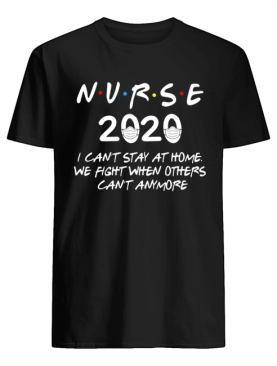 Nurse 2020 I can't stay at home we fight when others can't anymore shirt