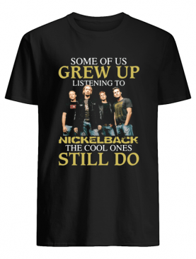 Some of us grew up listening to Nickelback the cool ones still do shirt
