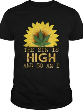 Sunflower And Weed Cannabis The Sun Is High And So Am I shirt