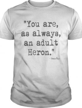 You Are As Always An Adult Heron shirt