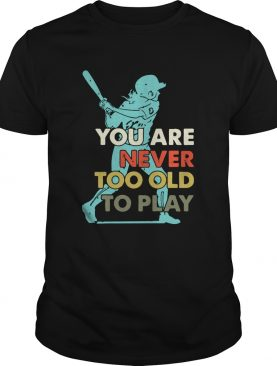 You Are Never Too Old To Play Baseball shirt