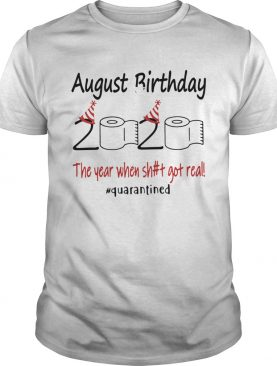 1586143857August Birthday The Year When Shit Got Real Quarantined shirt