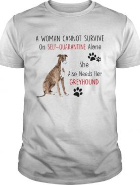 A Woman Cannot Survive On Self Quarantine Alone She Also Needs Her Greyhound shirt