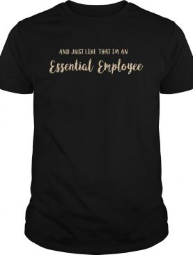 And Just Like That Im An Essential Employee shirt