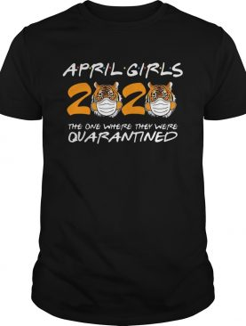 April Girls Quarantine Birthday 2020 The One Where IM Quarantined Tigers April Girls shirt