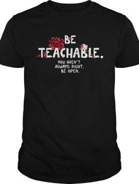 Be Teachable You Arent Always Right Be Open shirt
