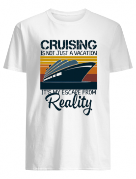 Cruising is not just a vacation it's my escape from reality yacht vintage shirt