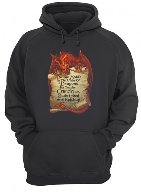 Do Not Meddle In The Affairs Of Dragons For You Are Crunchy  Unisex Hoodie