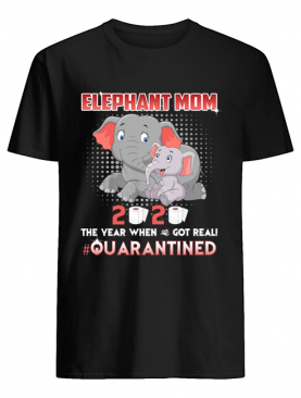 Elephant Mom 2020 The Year When Shit Got Real #Quarantined shirt
