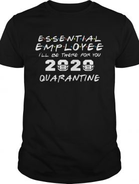 Essential Employee 2020 Ill Be There For You Quarantine shirt
