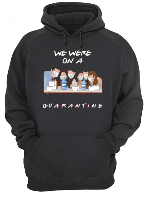 Friends Tv Show We Were On A Quarantine  Unisex Hoodie