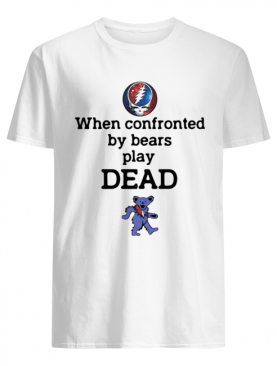 Grateful Dead When Confronted By Bears Play Dead shirt