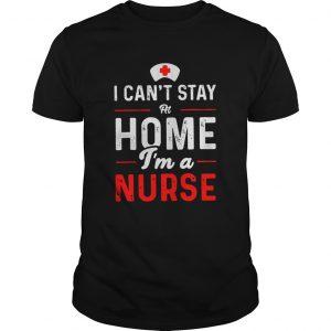 I Cant Stay At Home Im A Nurse  Unisex