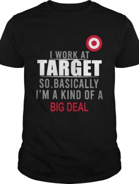 I Work At Home Target So Basically Im A Kind Of A Big Deal shirt
