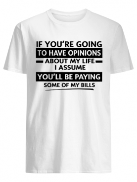 If You're Going To Have Opinions About My Life I Assume shirt