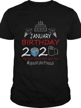 January Birthday 2020 The Year When Shit Got Real Quarantined Earth shirt