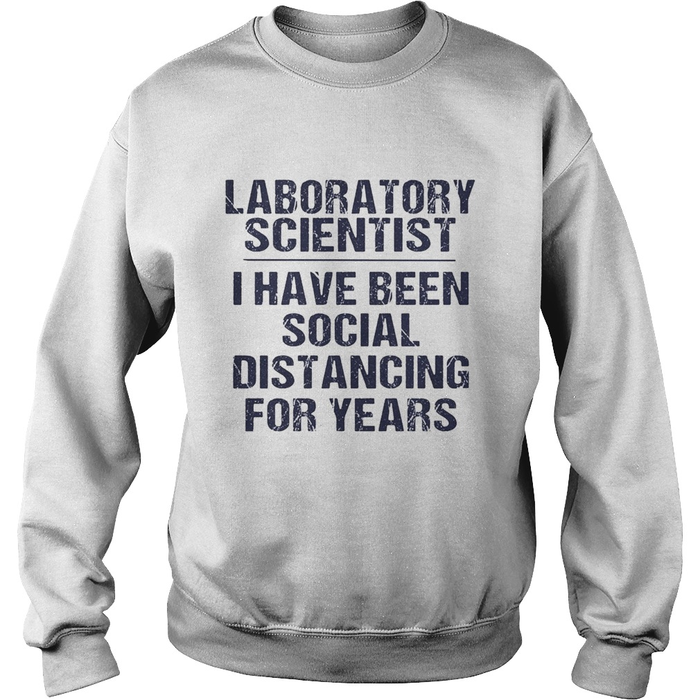 Laboratory scientist I have been social distancing for years  Sweatshirt