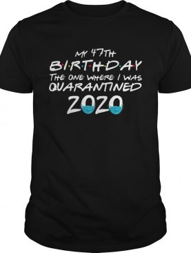 My 47th Birthday The One Where I Was Quarantined 2020 shirt
