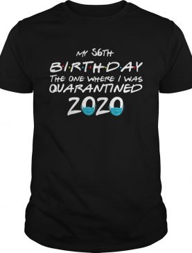 My 56th Birthday The One Where I Was Quarantined 2020 shirt