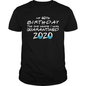 My 60th Birthday The One Where I Was Quarantined 2020  Unisex
