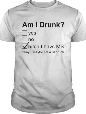 Nice Am I Drunk Yes No Bitch I Have MS Okay Maybe Im A Lil Drunk shirt