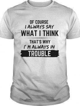 Of Course I Always Say What I Think Thats Why Im Always In Trouble shirt