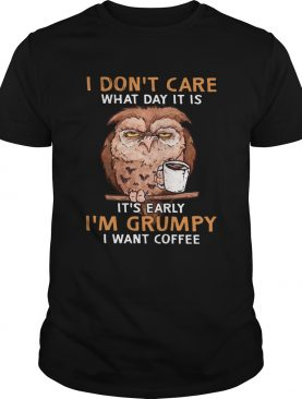 Owl I Dont Care What Day It Is Its Early Im Grumpy I Want Coffee shirt