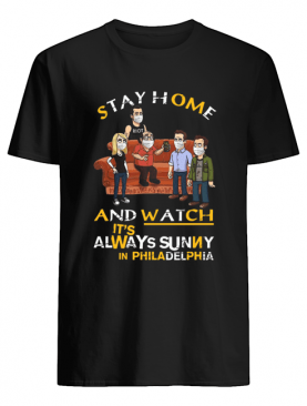 Stay Home And Watch It's Always Sunny In Philadelphia shirt