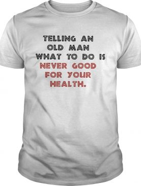 Telling an old man what to do is never good for your health shirt