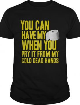 Toilet Paper You Can Have My When You Pry It From My Cold Dead Hands shirt