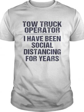 Tow truck operator I have been social distancing for years shirt