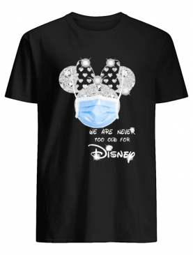 We are never too old for Disney mask shirt