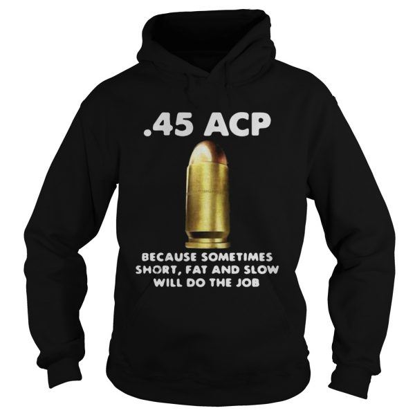 45 ACP BECAUSE SOMETIMES SHORT FAT AND SLOW WILL DO THE JOB  Hoodie